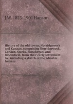 History of the old towns, Norridgewock and Canaan, comprising Norridgewock, Canaan, Starks, Skowhegan, and Bloomfield, from their early settlement to . including a sketch of the Abnakis Indians