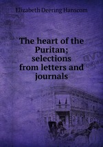 The heart of the Puritan; selections from letters and journals