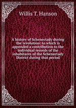 A history of Schenectady during the revolution: to which is appended a contribution to the individual records of the inhabitants of the Schenectady District during that period