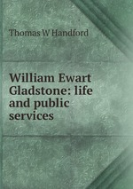 William Ewart Gladstone: life and public services