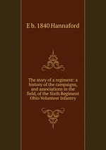 The story of a regiment: a history of the campaigns, and associations in the field, of the Sixth Regiment Ohio Volunteer Infantry