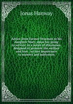 Advice from Farmer Trueman to his daughter Mary, upon her going to service; in a series of discourses, designed to promote the welfare and true . no less importance to masters and mistresses