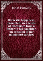 Domestic happiness, promoted; in a series of discourses from a father to his daughter, on occasion of her going into service;