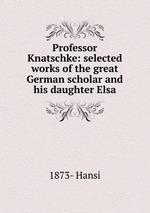 Professor Knatschke: selected works of the great German scholar and his daughter Elsa