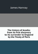 The history of Acadia: from its first discovery to its surrender to England by the Treaty of Paris