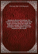 Japanese physical training; the system of exercise, diet and general mode of living that has made the Mikado`s people the healthiest, strongest, and happiest men and women in the world