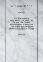 Wycliffe and the Huguenots ; or, sketches of the rise of the Reformation in England and of the early history of Protestantism in France