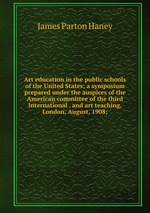 Art education in the public schools of the United States; a symposium prepared under the auspices of the American committee of the third International . and art teaching, London, August, 1908;