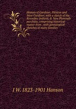 History of Gardiner, Pittston and West Gardiner, with a sketch of the Kennebec Indians, & New Plymouth purchase, comprising historical matter from . with genealogical sketches of many families