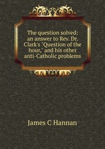 """The question solved: an answer to Rev. Dr. Clark`s """"Question of the hour,"""" and his other anti-Catholic problems"""