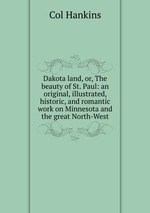 Dakota land, or, The beauty of St. Paul: an original, illustrated, historic, and romantic work on Minnesota and the great North-West