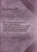 The Forest of Arden: its towns, villages, and hamlets: a topographical and historical account of the district between and around Henley-in-Arden and Hampton-in-Arden in the county of Warwick