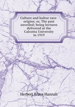 Culture and kultur race-origins; or, The past unveiled; being lectures delivered at the Calcutta University in 1919