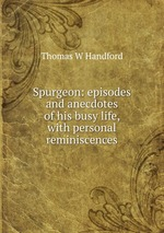 Spurgeon: episodes and anecdotes of his busy life, with personal reminiscences