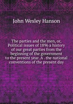 The parties and the men, or, Political issues of 1896 a history of our great parties from the beginning of the government to the present year. A . the national conventions of the present day