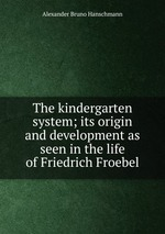 The kindergarten system; its origin and development as seen in the life of Friedrich Froebel