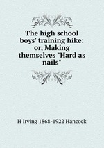 "The high school boys` training hike: or, Making themselves ""Hard as nails"""
