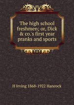 The high school freshmen; or, Dick & co.`s first year pranks and sports