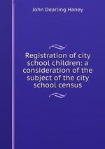 Registration of city school children: a consideration of the subject of the city school census