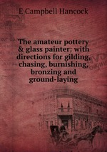 The amateur pottery & glass painter: with directions for gilding, chasing, burnishing, bronzing and ground-laying