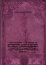"""Black diamonds, or, Humor, satire, and sentiment, treated scientifically by professor Julius Csar Hannibal: in a series of burlesque lectures, darkly . published in """"The New York picayune."""""""