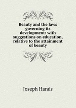 Beauty and the laws governing its development: with suggestions on education, relative to the attainment of beauty