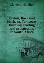 Briton, Boer and black, or, Ten years` hunting, trading and prospecting in South Africa