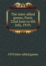 The inter-allied games, Paris, 22nd June to 6th July, 1919;