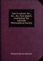 Law in nature, &c., &c., &c. Four papers, read before the Adelaide Philosophical Society