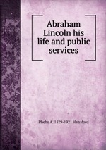Abraham Lincoln his life and public services