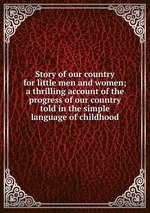 Story of our country for little men and women; a thrilling account of the progress of our country told in the simple language of childhood