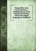 Young folks` story of our country; a thrilling and accurate history of America, told in the simple language of childhood