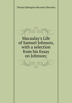 Macaulay`s Life of Samuel Johnson, with a selection from his Essay on Johnson;