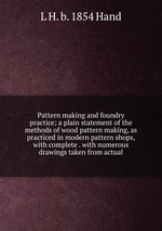 Pattern making and foundry practice; a plain statement of the methods of wood pattern making, as practiced in modern pattern shops, with complete . with numerous drawings taken from actual