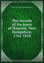 The records of the town of Hanover, New Hampshire, 1761-1818