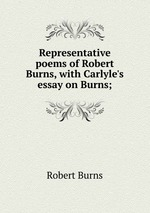 Representative poems of Robert Burns, with Carlyle`s essay on Burns;