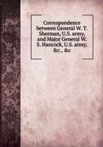 Correspondence between General W. T. Sherman, U.S. army, and Major General W. S. Hancock, U.S. army, &c., &c