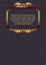 Historical collections of Harrison County, in the state of Ohio, with lists of the first land-owners, early marriages (to 1841), will records (to . early settlements, and numerous genealogies