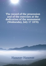 The record of the procession and of the exercises at the dedication of the monument (Wednesday, July 17 1878)