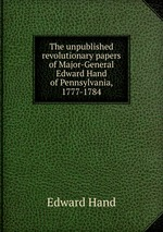 The unpublished revolutionary papers of Major-General Edward Hand of Pennsylvania, 1777-1784