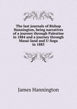 The last journals of Bishop Hannington, being narratives of a journey through Palestine in 1884 and a journey through Masai-land and U-Soga in 1885