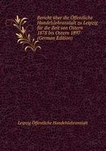 Bericht ber die ffentliche Handelslehranstalt zu Leipzig fr die Zeit von Ostern 1878 bis Ostern 1897 (German Edition)