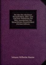 Die Idee Der Absoluten Persnlichkeit, Oder: Gott Und Sein Verhltniss Zur Welt, Insonderheit Zur Menschlichen Persnlichkeit (German Edition)