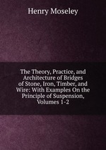 The Theory, Practice, and Architecture of Bridges of Stone, Iron, Timber, and Wire: With Examples On the Principle of Suspension. Volumes 1-2