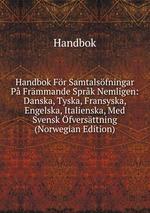 Handbok Fr Samtalsfningar P Frmmande Sprk Nemligen: Danska, Tyska, Fransyska, Engelska, Italienska, Med Svensk fversttning (Norwegian Edition)