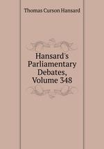 Hansard`s Parliamentary Debates, Volume 348