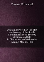Oration delivered on the fifth anniversary of the South Carolina Historical Society, at Hibernian Hall, in Charleston, on Wednesday evening, May 23, 1860