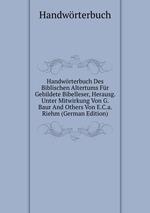 Handwrterbuch Des Biblischen Altertums Fr Gebildete Bibelleser, Herausg. Unter Mitwirkung Von G. Baur And Others Von E.C.a. Riehm (German Edition)