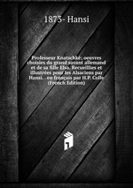 Professeur Knatschk; oeuvres choisies du grand savant allemand et de sa fille Elsa. Recueillies et illustres pour les Alsaciens par Hansi. . en franais par H.P. Colle (French Edition)