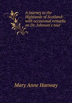 A journey to the Highlands of Scotland: with occasional remarks on Dr. Johnson`s tour